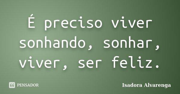 É preciso viver sonhando, sonhar, viver, ser feliz.... Frase de Isadora Alvarenga.