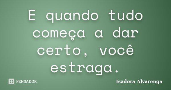 E quando tudo começa a dar certo, você estraga.... Frase de Isadora Alvarenga.