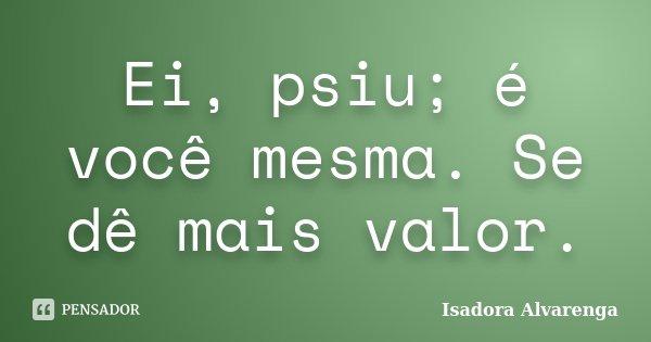Ei, psiu; é você mesma. Se dê mais valor.... Frase de Isadora Alvarenga.