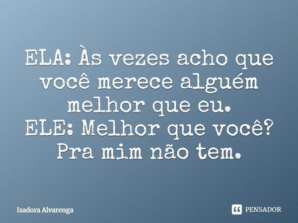 ELA : As vezes acho que você merece alguém melhor que eu. ELE : Melhor que você? pra mim não tem.... Frase de Isadora Alvarenga.