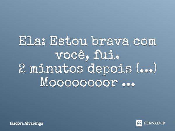 Ela: estou brava com você, fui. - 2 minutos depois (...) Moooooooor ...... Frase de Isadora Alvarenga.