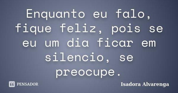 Enquanto eu falo, fique feliz, pois se eu um dia ficar em silencio, se preocupe.... Frase de Isadora Alvarenga.