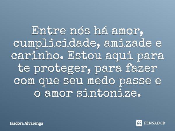 Entre nós há amor, cumplicidade, amizade e carinho. Estou aqui para te proteger, para fazer com que seu medo passe, e o amor sintonize.... Frase de Isadora Alvarenga.