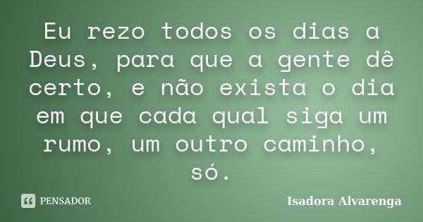 Eu rezo todos os dias a Deus, para que a gente dê certo, e não exista o dia em que cada qual siga um rumo, um outro caminho, só.... Frase de Isadora Alvarenga.
