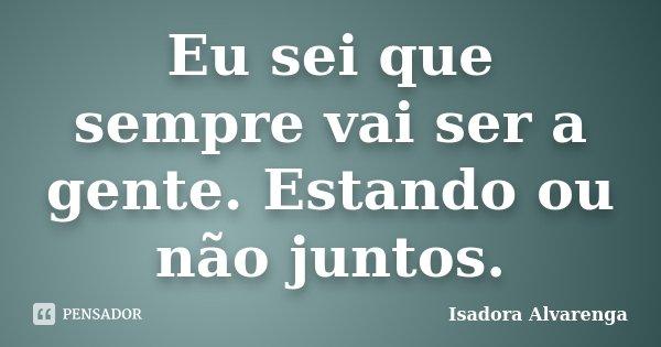 Eu sei que sempre vai ser a gente. Estando ou não juntos.... Frase de Isadora Alvarenga.