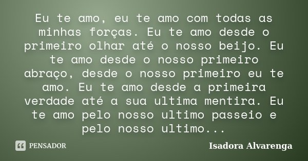 Eu te amo, eu te amo com todas as minhas forças. Eu te amo desde o primeiro olhar até o nosso beijo. Eu te amo desde o nosso primeiro abraço, desde o nosso prim... Frase de Isadora Alvarenga.