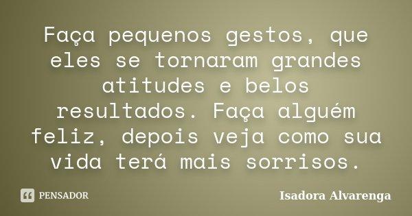 Faça pequenos gestos, que eles se tornaram grandes atitudes e belos resultados. Faça alguém feliz, depois veja como sua vida terá mais sorrisos.... Frase de Isadora Alvarenga.