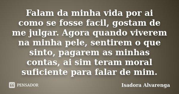 Falam da minha vida por ai como se fosse facil, gostam de me julgar. Agora quando viverem na minha pele, sentirem o que sinto, pagarem as minhas contas, ai sim ... Frase de Isadora Alvarenga.