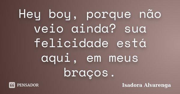 Hey boy, porque não veio ainda? sua felicidade está aqui, em meus braços.... Frase de Isadora Alvarenga.