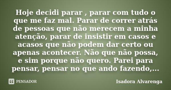 Hoje decidi parar , parar com tudo o que me faz mal. Parar de correr atrás de pessoas que não merecem a minha atenção, parar de insistir em casos e acasos que n... Frase de Isadora Alvarenga.