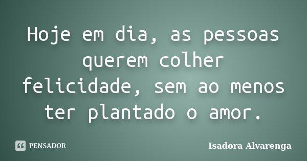 Hoje em dia, as pessoas querem colher felicidade, sem ao menos ter plantado o amor.... Frase de Isadora Alvarenga.