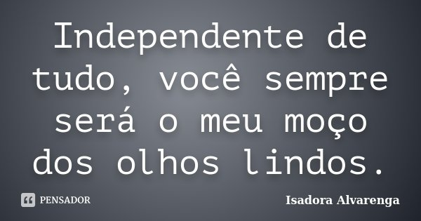 Independente de tudo, você sempre será o meu moço dos olhos lindos.... Frase de Isadora Alvarenga.