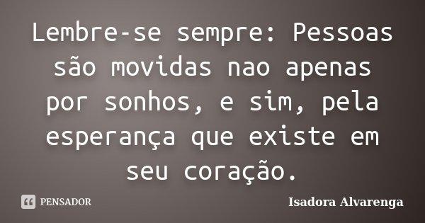 Lembre-se sempre: Pessoas são movidas nao apenas por sonhos, e sim, pela esperança que existe em seu coração.... Frase de Isadora Alvarenga.