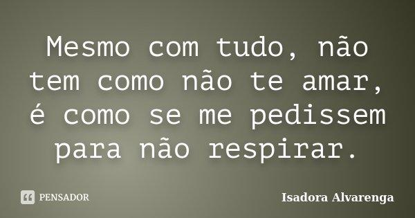 Mesmo com tudo, não tem como não te amar, é como se me pedissem para não respirar.... Frase de Isadora Alvarenga.