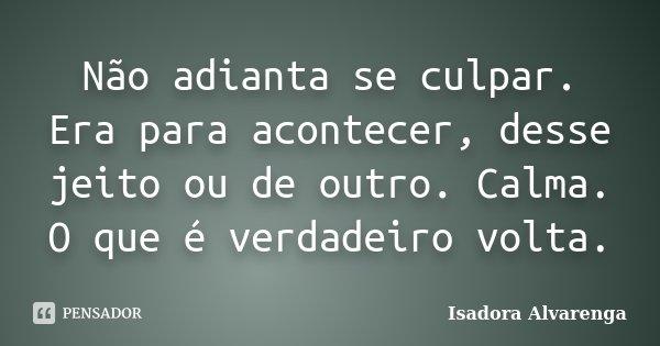 Não adianta se culpar. Era para acontecer, desse jeito ou de outro. Calma. O que é verdadeiro volta.... Frase de Isadora Alvarenga.