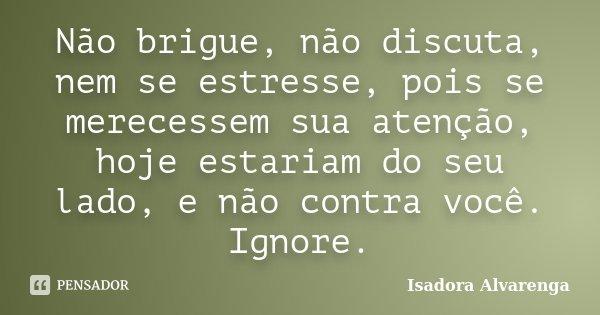 Não brigue, não discuta, nem se estresse, pois se merecessem sua atenção, hoje estariam do seu lado, e não contra você. Ignore.... Frase de Isadora Alvarenga.