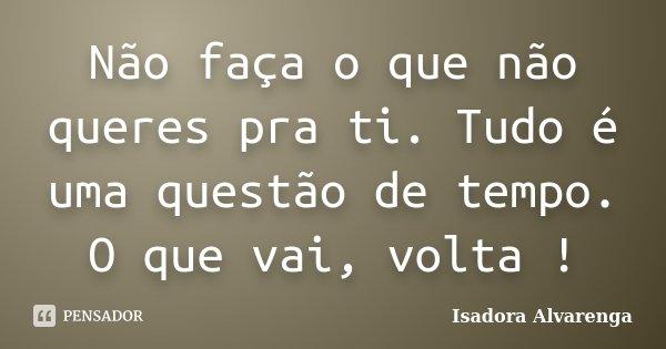 Não faça o que não queres pra ti. Tudo é uma questão de tempo. O que vai, volta !... Frase de Isadora Alvarenga.