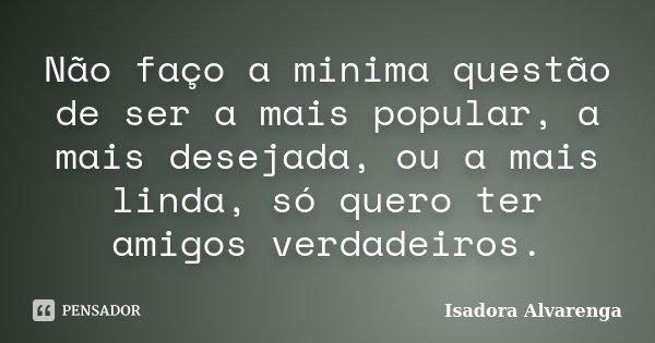 Não faço a minima questão de ser a mais popular, a mais desejada, ou a mais linda, só quero ter amigos verdadeiros.... Frase de Isadora Alvarenga.