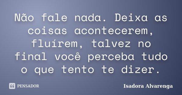 Não fale nada. Deixa as coisas acontecerem, fluírem, talvez no final você perceba tudo o que tento te dizer.... Frase de Isadora Alvarenga.