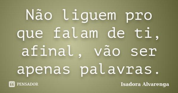 Não liguem pro que falam de ti, afinal, vão ser apenas palavras.... Frase de Isadora Alvarenga.