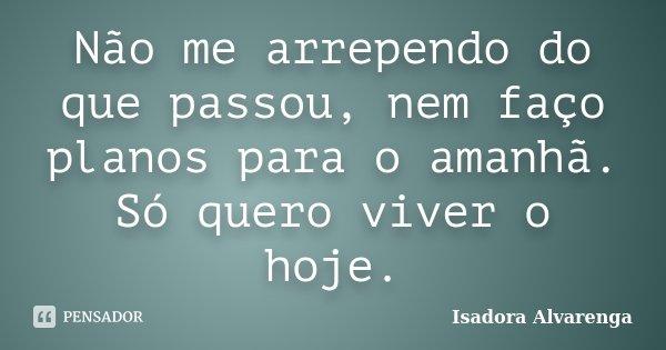Não me arrependo do que passou, nem faço planos para o amanhã. Só quero viver o hoje.... Frase de Isadora Alvarenga.