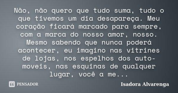 Não, não quero que tudo suma, tudo o que tivemos um dia desapareça. Meu coração ficará marcado para sempre, com a marca do nosso amor, nosso. Mesmo sabendo que ... Frase de Isadora Alvarenga.