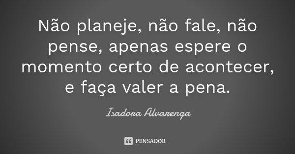 Não planeje, não fale, não pense, apenas espere o momento certo de acontecer, e faça valer a pena.... Frase de Isadora Alvarenga.
