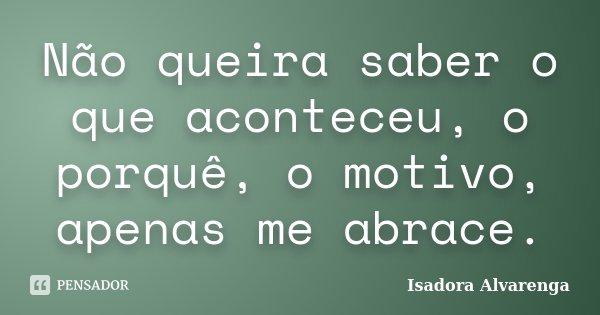 Não queira saber o que aconteceu, o porquê, o motivo, apenas me abrace.... Frase de Isadora Alvarenga.