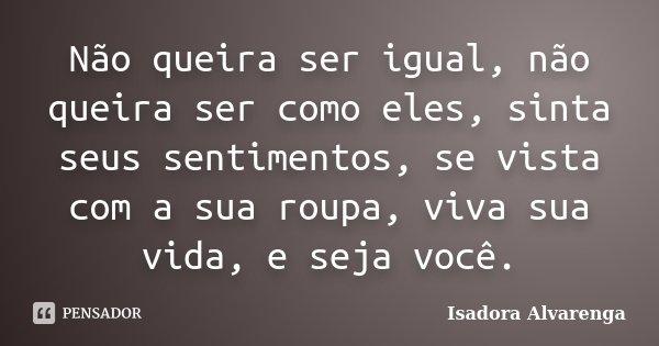 Não queira ser igual, não queira ser como eles, sinta seus sentimentos, se vista com a sua roupa, viva sua vida, e seja você.... Frase de Isadora Alvarenga.