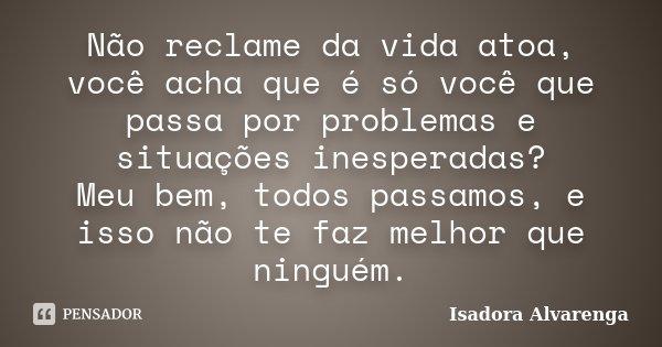 Não reclame da vida atoa, você acha que é só você que passa por problemas e situações inesperadas? Meu bem, todos passamos, e isso não te faz melhor que ninguém... Frase de Isadora Alvarenga.