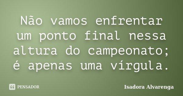 Não vamos enfrentar um ponto final nessa altura do campeonato; é apenas uma vírgula.... Frase de Isadora Alvarenga.