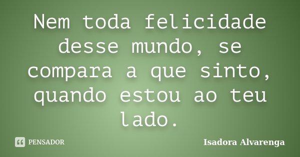 Nem toda felicidade desse mundo, se compara a que sinto, quando estou ao teu lado.... Frase de Isadora Alvarenga.