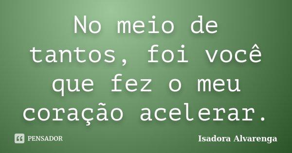 No meio de tantos, foi você que fez o meu coração acelerar.... Frase de Isadora Alvarenga.