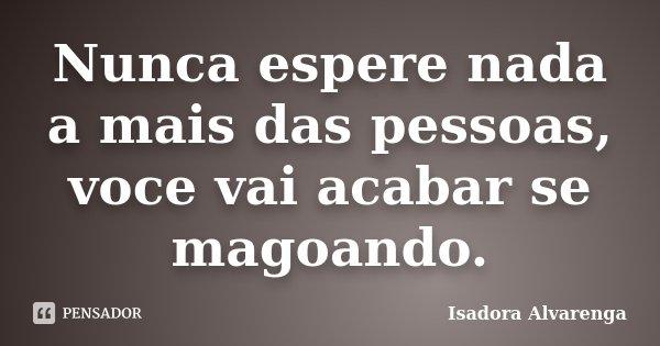 Nunca espere nada a mais das pessoas, voce vai acabar se magoando.... Frase de Isadora Alvarenga.