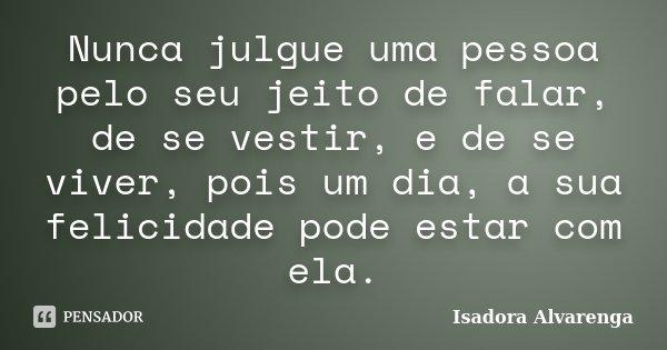 Nunca julgue uma pessoa pelo seu jeito de falar, de se vestir, e de se viver, pois um dia, a sua felicidade pode estar com ela.... Frase de Isadora Alvarenga.