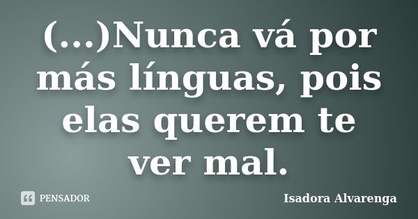 (...)Nunca vá por más línguas, pois elas querem te ver mal.... Frase de Isadora Alvarenga.