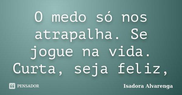 O medo só nos atrapalha. Se jogue na vida. Curta, seja feliz,... Frase de Isadora Alvarenga.