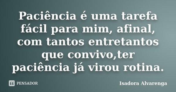 Paciência é uma tarefa fácil para mim, afinal, com tantos entretantos que convivo,ter paciência já virou rotina.... Frase de Isadora Alvarenga.