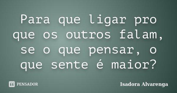 Para que ligar pro que os outros falam, se o que pensar, o que sente é maior?... Frase de Isadora Alvarenga.