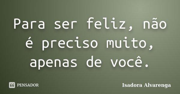 Para ser feliz, não é preciso muito, apenas de você.... Frase de Isadora Alvarenga.