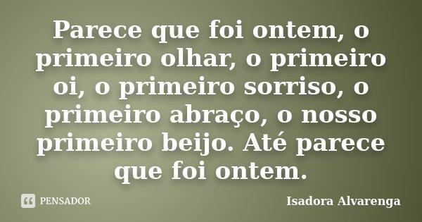 Parece que foi ontem, o primeiro olhar, o primeiro oi, o primeiro sorriso, o primeiro abraço, o nosso primeiro beijo. Até parece que foi ontem.... Frase de Isadora Alvarenga.