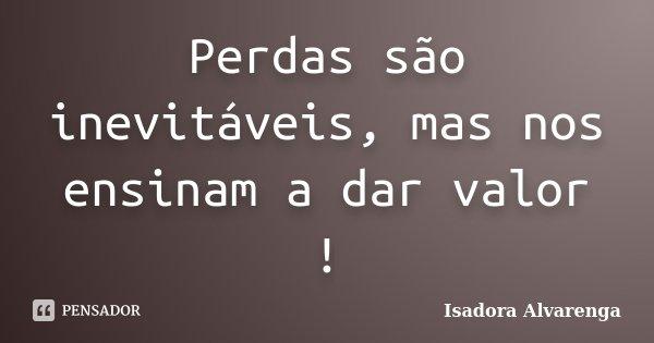 Perdas são inevitáveis, mas nos ensinam a dar valor !... Frase de Isadora Alvarenga.