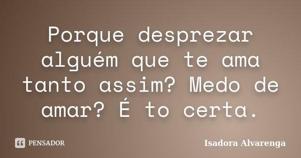 Porque desprezar alguém que te ama tanto assim? Medo de amar? É to certa.... Frase de Isadora Alvarenga.