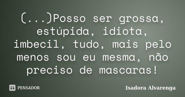 (...)Posso ser grossa, estúpida, idiota, imbecil, tudo, mais pelo menos sou eu mesma, não preciso de mascaras!... Frase de Isadora Alvarenga.
