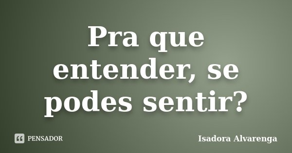 Pra que entender, se podes sentir?... Frase de Isadora Alvarenga.