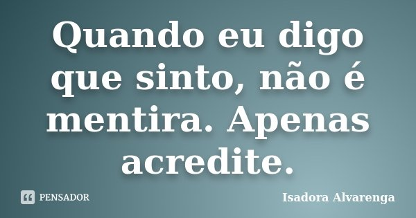 Quando eu digo que sinto, não é mentira. Apenas acredite.... Frase de Isadora Alvarenga.