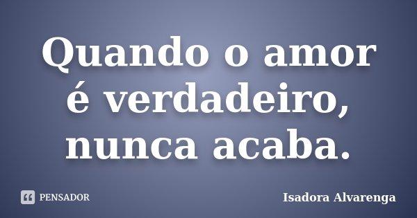 Quando o amor é verdadeiro, nunca acaba.... Frase de Isadora Alvarenga.