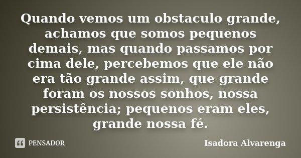 Quando vemos um obstaculo grande, achamos que somos pequenos demais, mas quando passamos por cima dele, percebemos que ele não era tão grande assim, que grande ... Frase de Isadora Alvarenga.