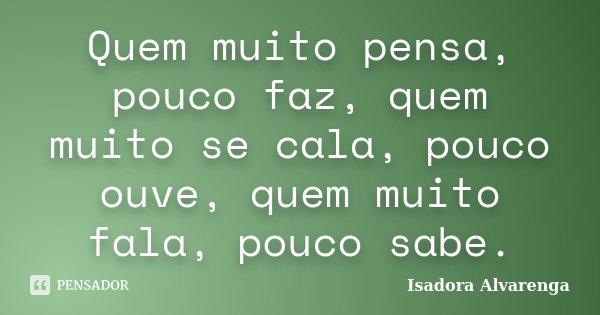 Quem muito pensa, pouco faz, quem muito se cala, pouco ouve, quem muito fala, pouco sabe.... Frase de Isadora Alvarenga.