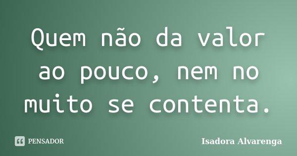 Quem não da valor ao pouco, nem no muito se contenta.... Frase de Isadora Alvarenga.